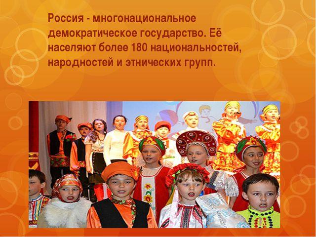 Россия - многонациональное демократическое государство. Её населяют более 180...