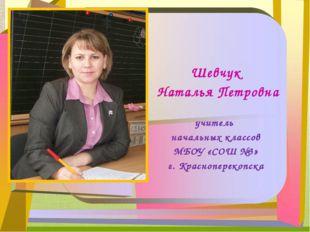 Шевчук Наталья Петровна учитель начальных классов МБОУ «СОШ №3» г. Краснопере