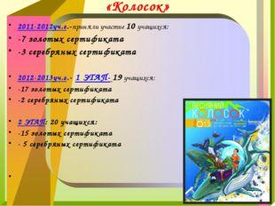 «Колосок» 2011-2012уч.г.-приняли участие 10 учащихся: -7 золотых сертификата
