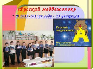 «Русский медвежонок» В 2012-2013уч.году - 13 учащихся