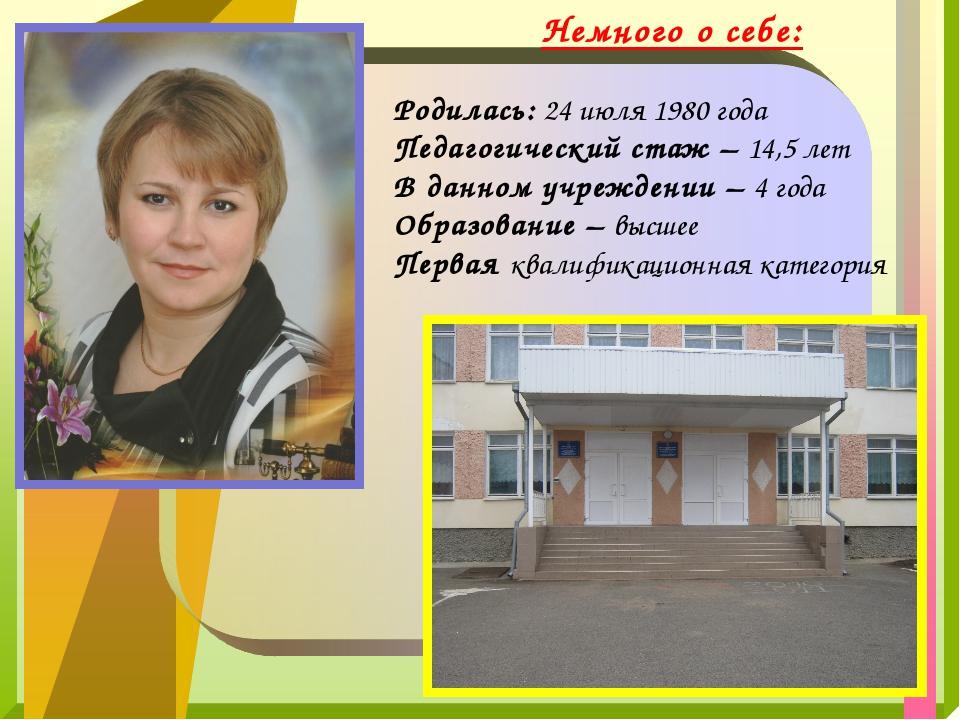 Немного о себе: Родилась: 24 июля 1980 года Педагогический стаж – 14,5 лет В...