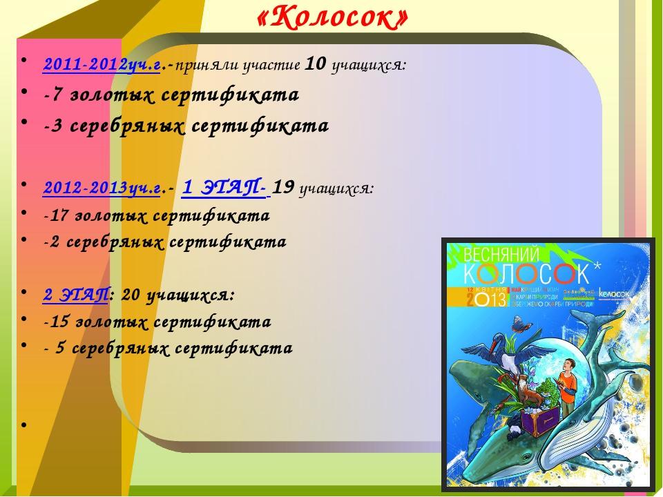 «Колосок» 2011-2012уч.г.-приняли участие 10 учащихся: -7 золотых сертификата...