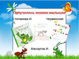 Получились книжки-малышки Степанова И. Червинская Л. Махортов И.