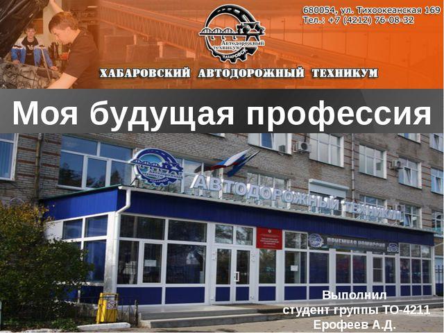 Моя будущая профессия Выполнил студент группы ТО-4211 Ерофеев А.Д.