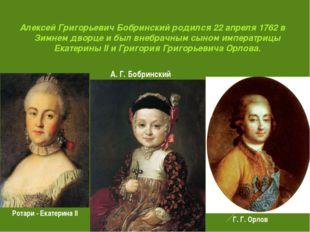 Алексей Григорьевич Бобринский родился 22 апреля 1762 в Зимнем дворце и был в