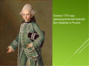Осенью 1774 года двенадцатилетний Алексей был привезен в Россию