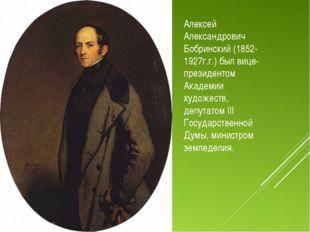 Алексей Александрович Бобринский (1852-1927г.г.) был вице-президентом Академи