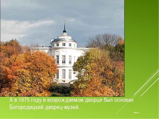 offtop.ru А в 1975 году в возрождаемом дворце был основан Богородицкий дворец...
