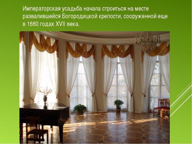 Императорская усадьба начала строиться на месте развалившейся Богородицкой кр...