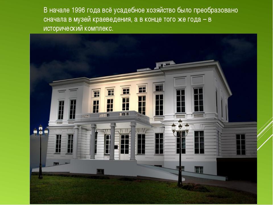 В начале 1996 года всё усадебное хозяйство было преобразовано сначала в музей...