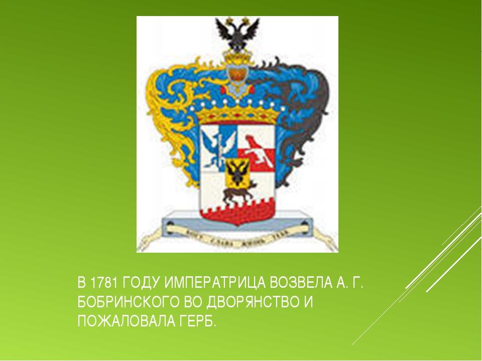 В 1781 ГОДУ ИМПЕРАТРИЦА ВОЗВЕЛА А. Г. БОБРИНСКОГО ВО ДВОРЯНСТВО И ПОЖАЛОВАЛА...