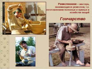Гончарство Ремесленники – мастера, занимающиеся ремеслом, т.е. изготовлением