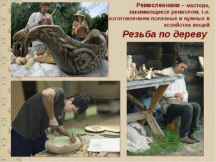 Резьба по дереву Ремесленники – мастера, занимающиеся ремеслом, т.е. изготовл