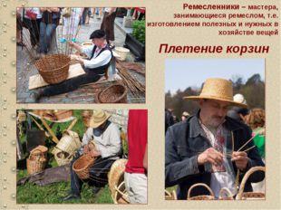 Плетение корзин Ремесленники – мастера, занимающиеся ремеслом, т.е. изготовле