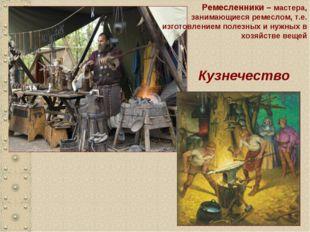 Кузнечество Ремесленники – мастера, занимающиеся ремеслом, т.е. изготовлением