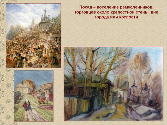Посад – поселение ремесленников, торговцев около крепостной стены, вне города...