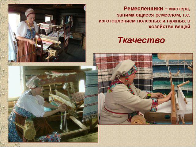 Ткачество Ремесленники – мастера, занимающиеся ремеслом, т.е. изготовлением п...