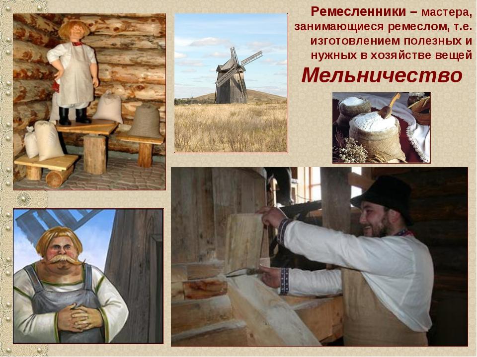 Мельничество Ремесленники – мастера, занимающиеся ремеслом, т.е. изготовление...