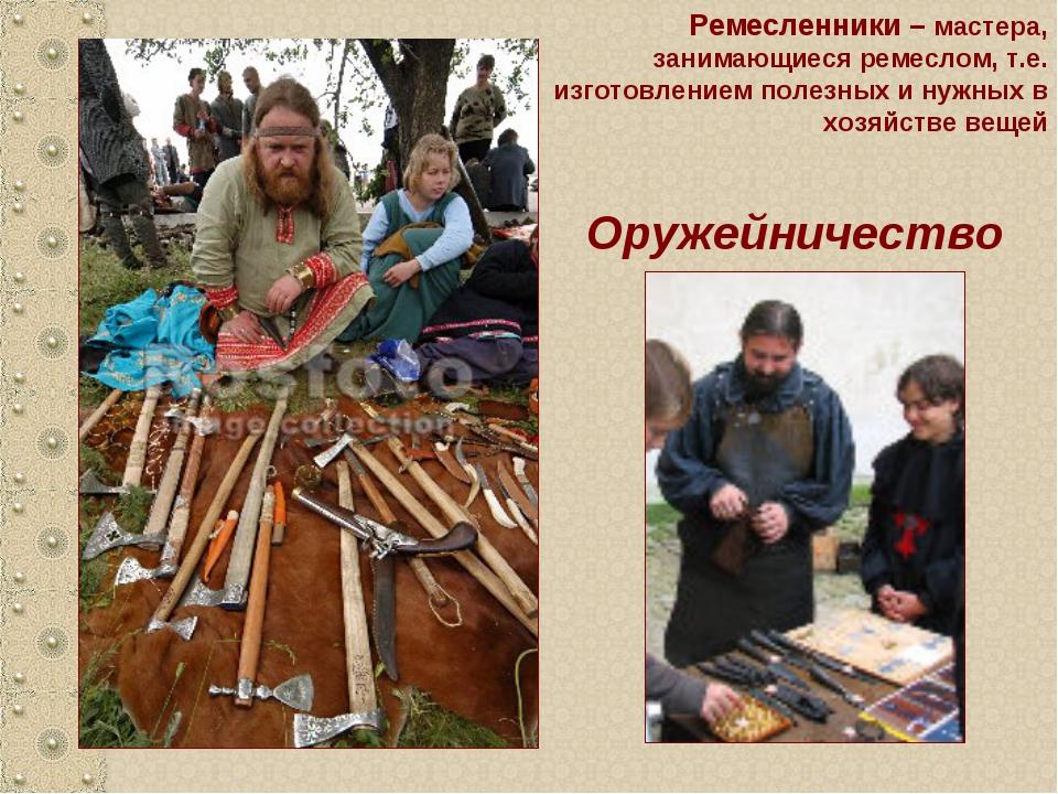 Оружейничество Ремесленники – мастера, занимающиеся ремеслом, т.е. изготовлен...