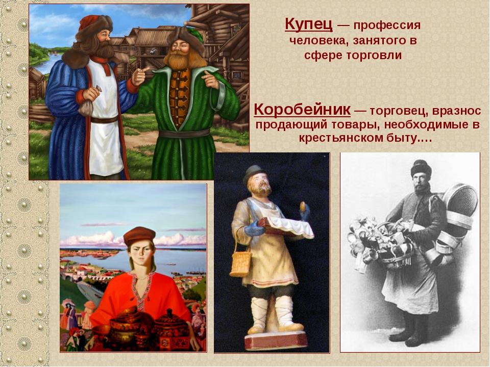Купец — профессия человека, занятого в сфере торговли Коробейник — торговец,...