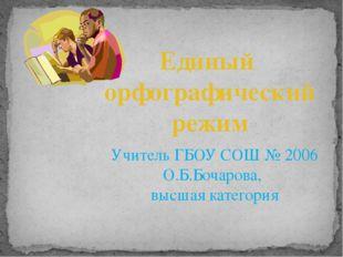 Единый орфографический режим Учитель ГБОУ СОШ № 2006 О.Б.Бочарова, высшая кат