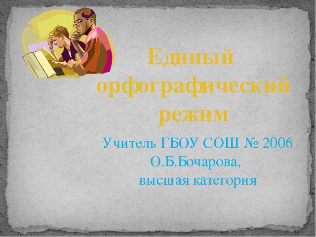 Единый орфографический режим Учитель ГБОУ СОШ № 2006 О.Б.Бочарова, высшая кат...