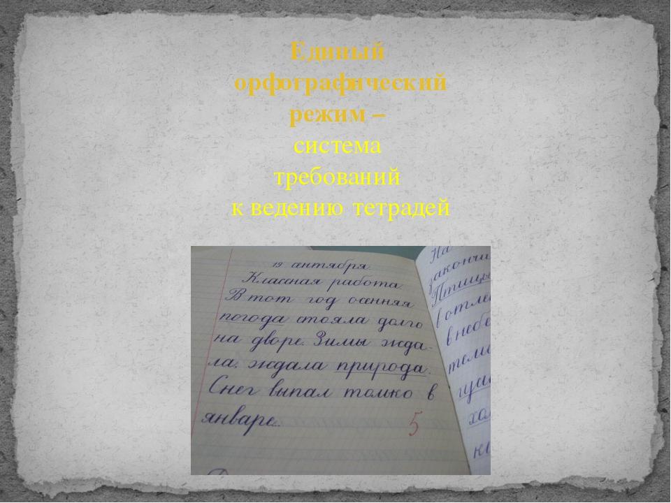 Презентация Орфографический режим в начальных классах слайда 2 Единый орфографический режим система требований к ведению тетрадей