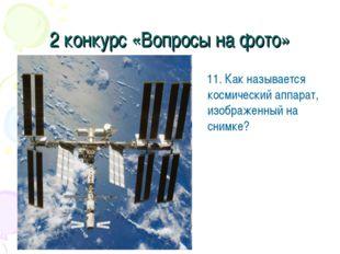 2 конкурс «Вопросы на фото» 11. Как называется космический аппарат, изображен