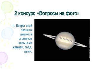 2 конкурс «Вопросы на фото» 14. Вокруг этой планеты имеются огромные кольца и