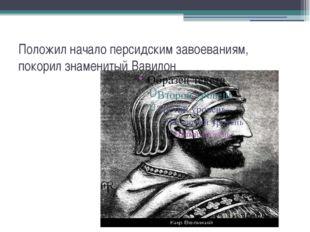 Положил начало персидским завоеваниям, покорил знаменитый Вавилон