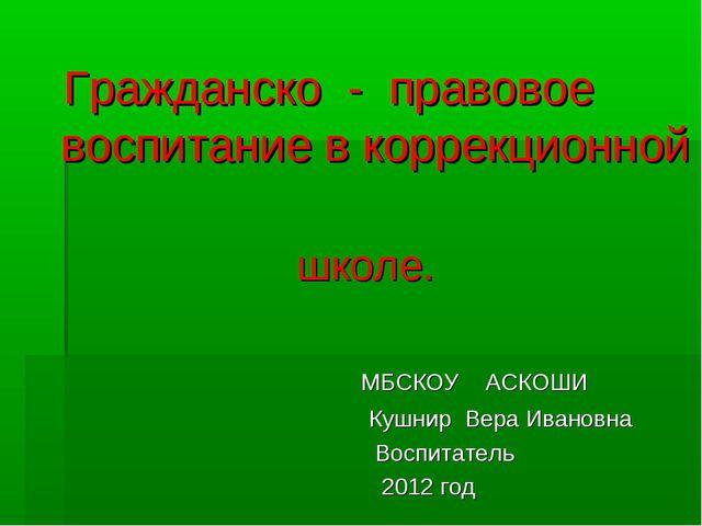 Гражданско - правовое воспитание в коррекционной школе. МБСКОУ АСКОШИ Кушнир...