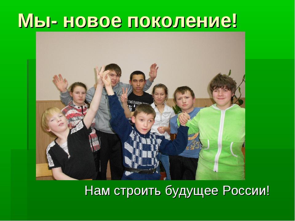 Мы- новое поколение! Нам строить будущее России!