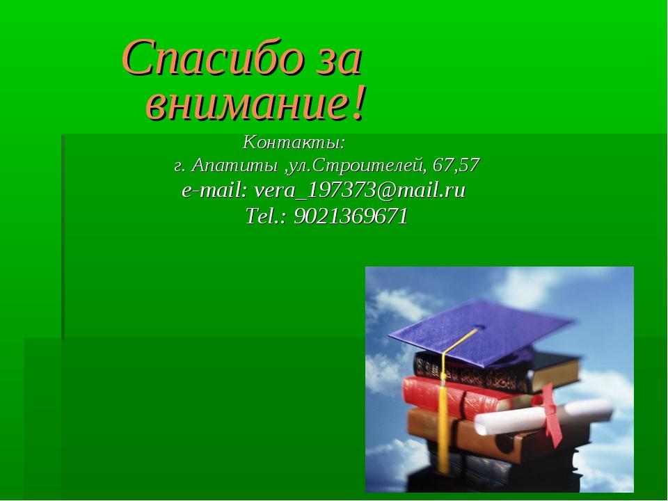 Спасибо за внимание! Контакты: г. Апатиты ,ул.Строителей, 67,57 e-mail: vera_...