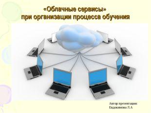 «Облачные сервисы» при организации процесса обучения Автор презентации: Евдок