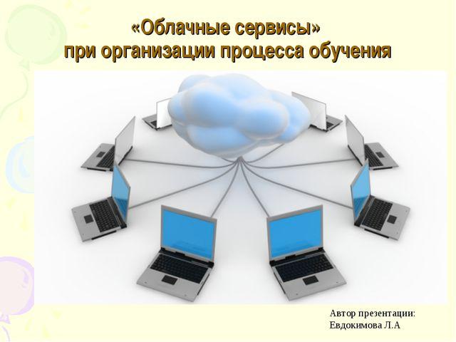 «Облачные сервисы» при организации процесса обучения Автор презентации: Евдок...