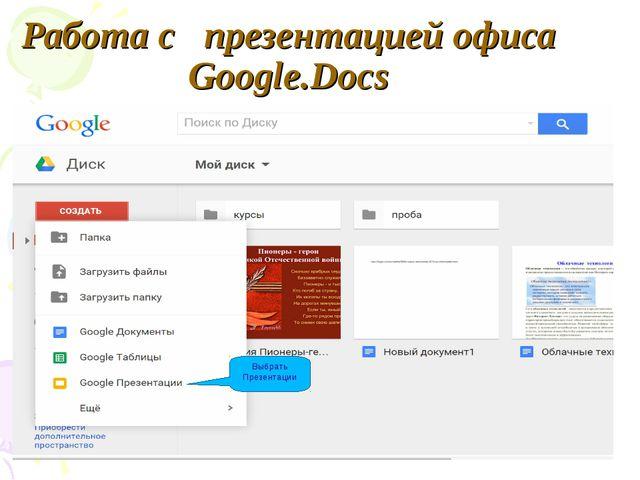 Работа с презентацией офиса Google.Docs Выбрать Презентации
