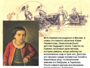 М.Ю.Лермонтов родился в Москве, в семье отставного капитана Юрия Лермонтова.