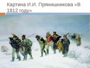 Картина И.И. Прянишникова «В 1812 году»