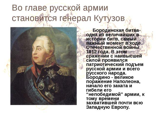 Во главе русской армии становится генерал Кутузов Бородинская битва- одна из...