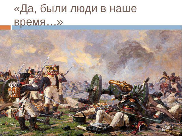 «Да, были люди в наше время…»