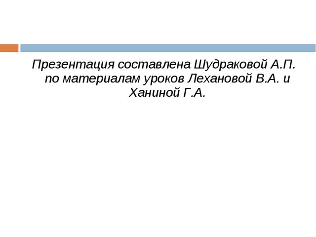 Презентация составлена Шудраковой А.П. по материалам уроков Лехановой В.А. и...