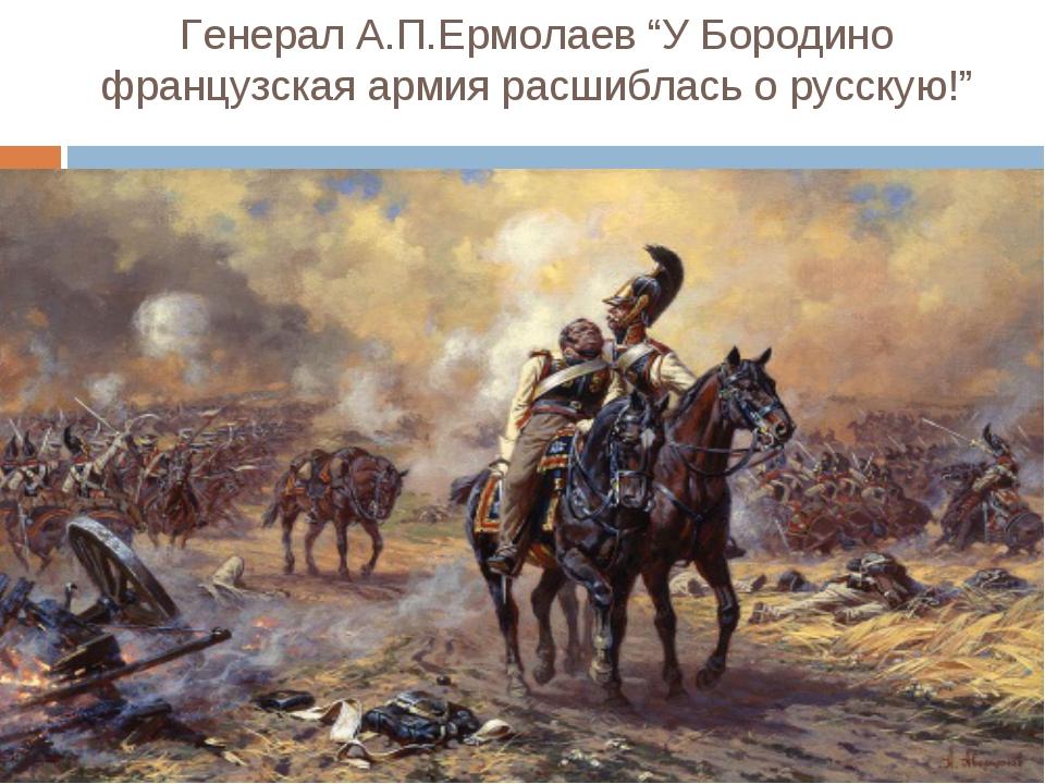 """Генерал А.П.Ермолаев """"У Бородино французская армия расшиблась о русскую!"""""""