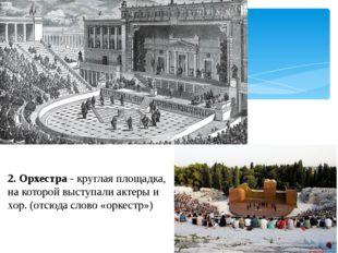 2. Орхестра - круглая площадка, на которой выступали актеры и хор. (отсюда сл