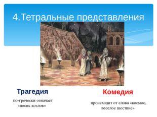 4.Тетральные представления Трагедия Комедия по-гречески означает «песнь козло