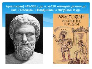 Аристофан( 445-385 г. до н.э)-120 комедий, дошли до нас « Облака», « Всадники
