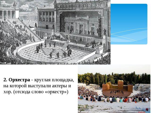 2. Орхестра - круглая площадка, на которой выступали актеры и хор. (отсюда сл...