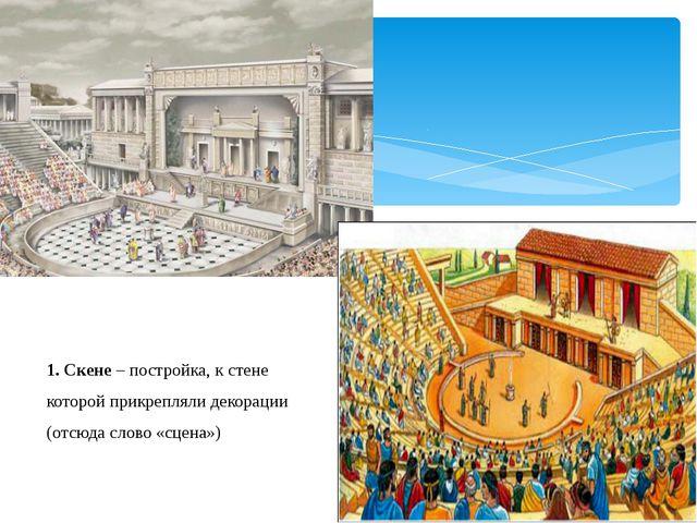 1. Скене – постройка, к стене которой прикрепляли декорации (отсюда слово «сц...
