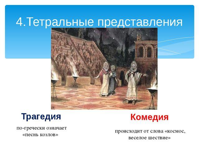 4.Тетральные представления Трагедия Комедия по-гречески означает «песнь козло...