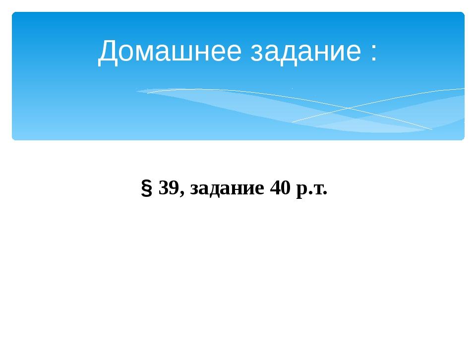 Домашнее задание : § 39, задание 40 р.т.