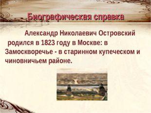 Биографическая справка Александр Николаевич Островский родился в 1823 году в